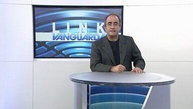 Link Vanguarda - Veja os destaques do Link Vanguarda desta quarta-feira (21).