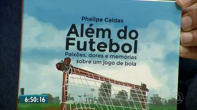 Editor do GE.com lança livro sobre futebol nesta terça-feira - Phelipe Caldas faz lançamento do livro Além do futebol: paixões, dores e memórias sobre um jogo de bola.