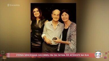 Stepan Nercessian socorreu o pai de Fátima Bernardes na rua - Apresentadora conta que o ator ajudou seu pai, que sofreu uma queda e ficou desacordado. Eles contam que várias pessoas prestaram socorro sem saber a identidade dele