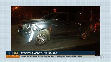 Homem morre depois de ser atropelado na BR-376 - A vítima de 62 anos foi atingida por uma caminhonete.