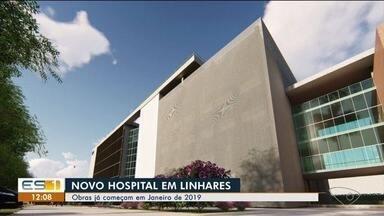 Obras de novo hospital de Linhares começam em 2019 - O investimento é de R$ 60 milhões.