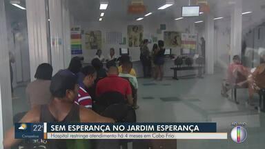 Hospital do Jardim Esperança, em Cabo Frio, está com atendimento restrito há 4 meses - Unidade só atende em casos de emergência.