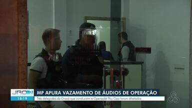 MPE instaura inquérito para apurar vazamento de áudios da Operação Pau Oco - Três delegados foram afastados por suspeita de envolvimento.