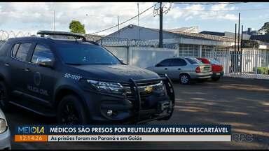 Médicos são presos por reutilizar material descartável - As prisões foram no Paraná e em Goiás
