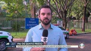 Pai de santo é preso acusado de abusar sexualmente de mulheres - Pelo menos quatro pessoas denunciaram o homem pelos crimes na delegacia.