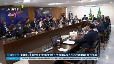 Paraná deve receber R$ 1,9 bilhão do governo federal - Anúncio de repasse aos estados foi feito pelo presidente durante reunião com governadores.