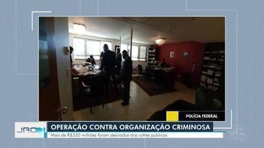 Operação busca desarticular organização criminosa suspeita de desvia R$ 300 milhões - Dinheiro teria sido desviado dos cofres públicos por meio de grilagem de terras e fraudes de Rondônia entre os anos de 2011 e 2015