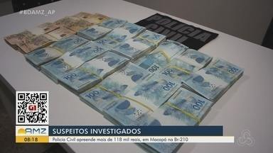 Polícia Civil apreende quase R$ 119 mil na BR-210; dinheiro pode ter ligação com tráfico - Polícia Civil apreende quase R$ 119 mil na BR-210; dinheiro pode ter ligação com tráfico