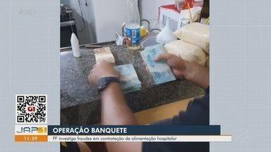 Operação Banquete: PF investiga fraudes em contratação de alimentação hospitalar no Amapá - Operação Banquete: PF investiga fraudes em contratação de alimentação hospitalar no Amapá