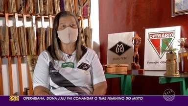 Operariana, Dona Juju assume comando do futebol feminino do Mixto - Operariana, Dona Juju assume comando do futebol feminino do Mixto.