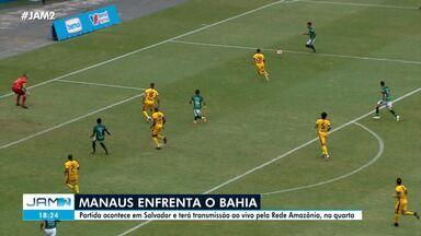 Manaus FC enfrenta o Bahia na quarta-feira (7) - Partida acontece em Salvador e terá transmissão ao vivo pela Rede Amazônica