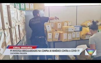 PF investiga irregularidades na compra de remédios contra Covid-19 em Cachoeira Paulista - Confira a reportagem exibida pelo Jornal Vanguarda.