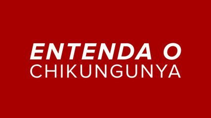 Entenda o Chikungunya