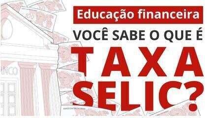 Taxa Selic: entenda o que é a taxa básica de juros da economia brasileira
